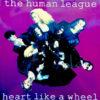 THE HUMAN LEAGUE - Heart Like A Wheel