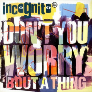 INCOGNITO – Don't You Worry 'Bout A Thing